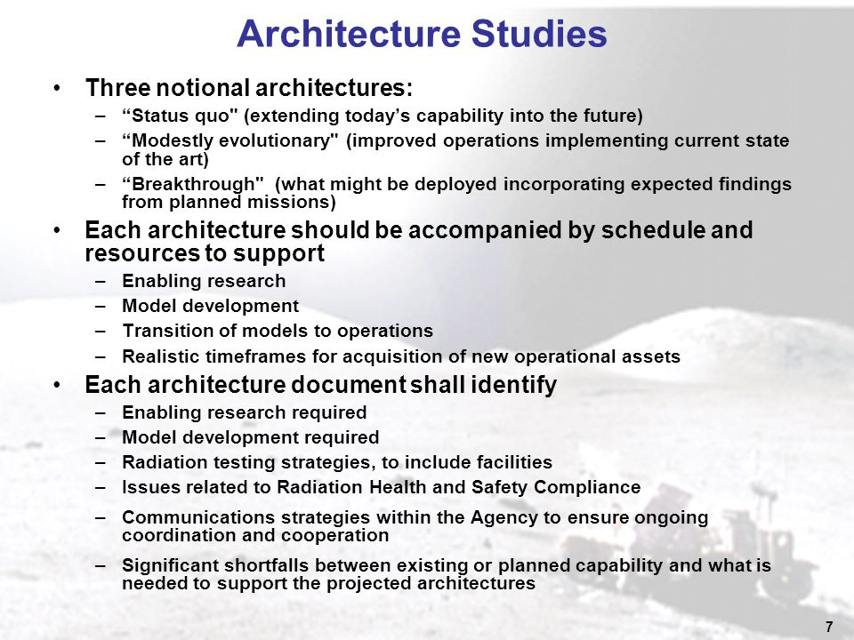 7 Architecture Studies Three notional architectures: – Status quo (extending today's capability into the future) – Modestly evolutionary (improved operations implementing current state of the art) – Breakthrough (what might be deployed incorporating expected findings from planned missions) Each architecture should be accompanied by schedule and resources to support –Enabling research –Model development –Transition of models to operations –Realistic timeframes for acquisition of new operational assets Each architecture document shall identify –Enabling research required –Model development required –Radiation testing strategies, to include facilities –Issues related to Radiation Health and Safety Compliance –Communications strategies within the Agency to ensure ongoing coordination and cooperation –Significant shortfalls between existing or planned capability and what is needed to support the projected architectures