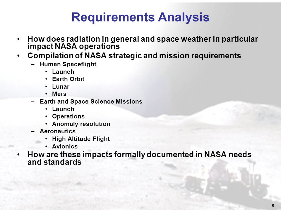 8 Requirements Analysis How does radiation in general and space weather in particular impact NASA operations Compilation of NASA strategic and mission requirements –Human Spaceflight Launch Earth Orbit Lunar Mars –Earth and Space Science Missions Launch Operations Anomaly resolution –Aeronautics High Altitude Flight Avionics How are these impacts formally documented in NASA needs and standards