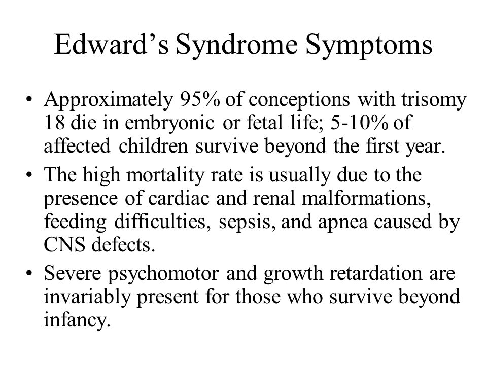Edward's Syndrome Symptoms Approximately 95% of conceptions with trisomy 18 die in embryonic or fetal life; 5-10% of affected children survive beyond