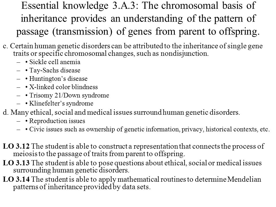 Essential knowledge 3.A.3: The chromosomal basis of inheritance provides an understanding of the pattern of passage (transmission) of genes from paren