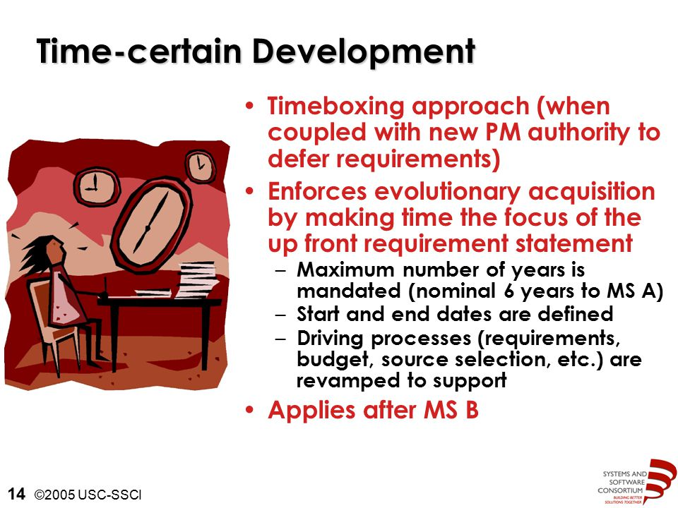 ©2005 USC-SSCI 14 Time-certain Development Timeboxing approach (when coupled with new PM authority to defer requirements) Enforces evolutionary acquisition by making time the focus of the up front requirement statement – Maximum number of years is mandated (nominal 6 years to MS A) – Start and end dates are defined – Driving processes (requirements, budget, source selection, etc.) are revamped to support Applies after MS B