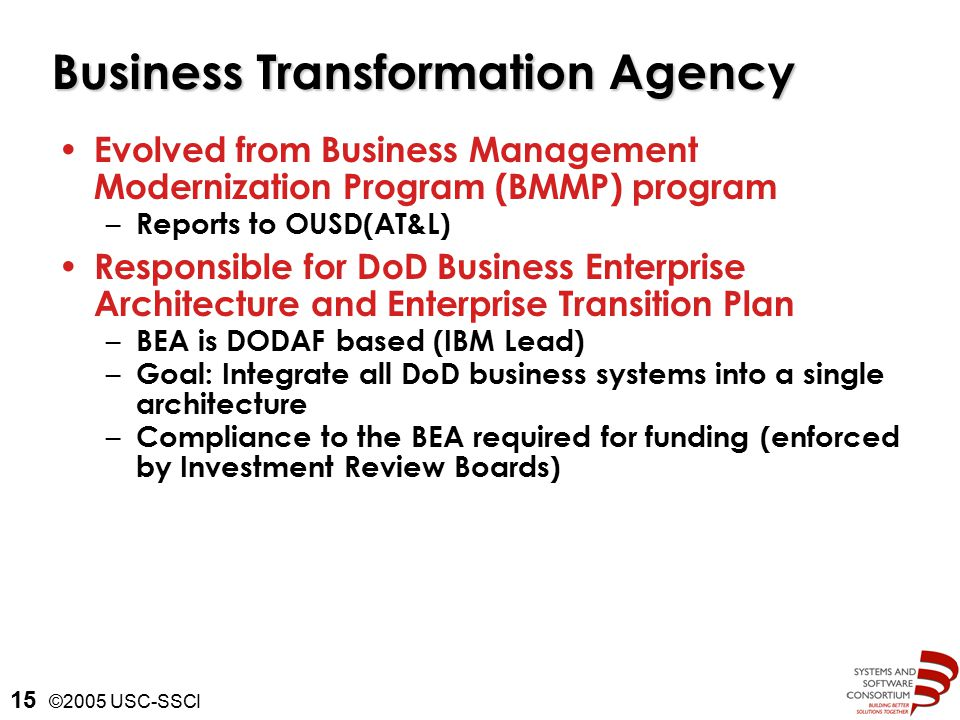 ©2005 USC-SSCI 15 Business Transformation Agency Evolved from Business Management Modernization Program (BMMP) program – Reports to OUSD(AT&L) Responsible for DoD Business Enterprise Architecture and Enterprise Transition Plan – BEA is DODAF based (IBM Lead) – Goal: Integrate all DoD business systems into a single architecture – Compliance to the BEA required for funding (enforced by Investment Review Boards)