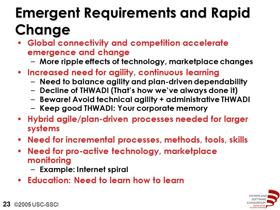 ©2005 USC-SSCI 23 Emergent Requirements and Rapid Change Global connectivity and competition accelerate emergence and change – More ripple effects of technology, marketplace changes Increased need for agility, continuous learning – Need to balance agility and plan-driven dependability – Decline of THWADI (That's how we've always done it) – Beware.