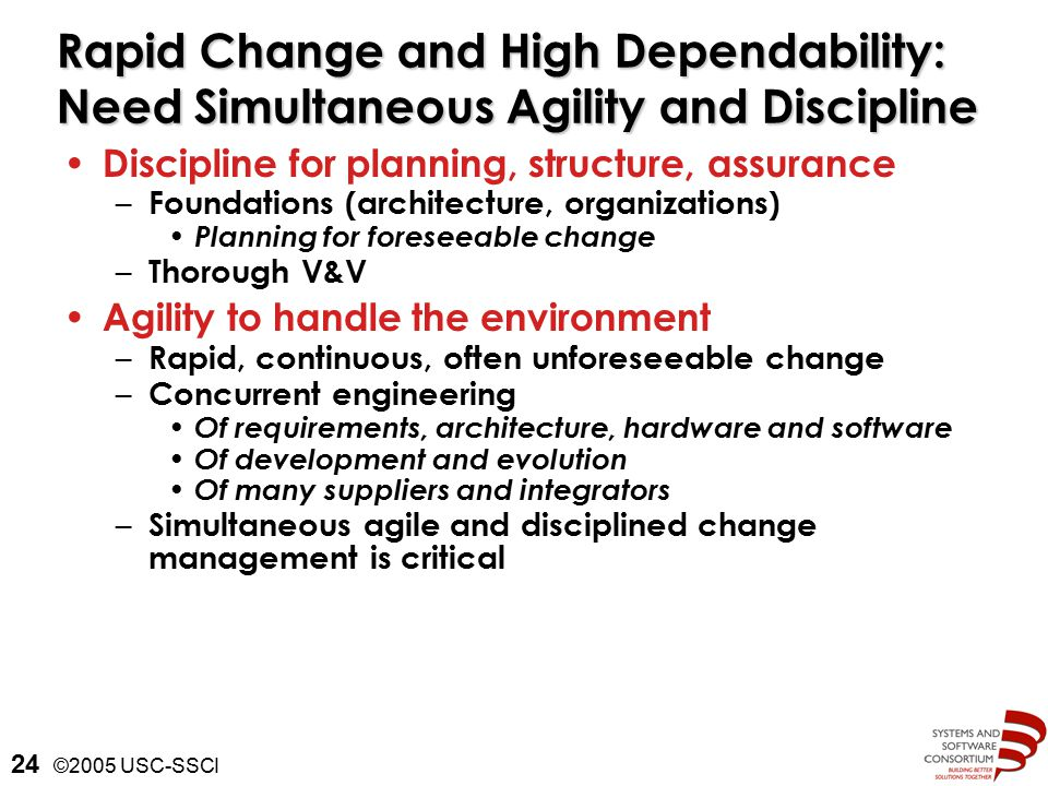 ©2005 USC-SSCI 24 Rapid Change and High Dependability: Need Simultaneous Agility and Discipline Discipline for planning, structure, assurance – Foundations (architecture, organizations) Planning for foreseeable change – Thorough V&V Agility to handle the environment – Rapid, continuous, often unforeseeable change – Concurrent engineering Of requirements, architecture, hardware and software Of development and evolution Of many suppliers and integrators – Simultaneous agile and disciplined change management is critical