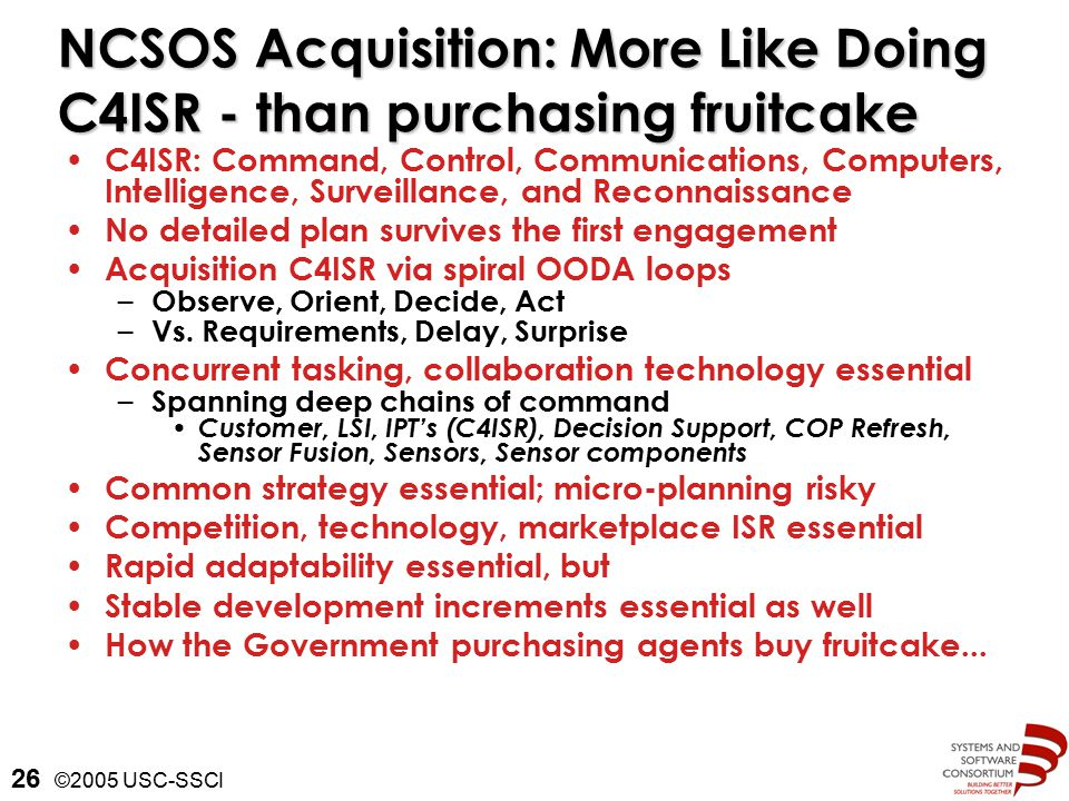 ©2005 USC-SSCI 26 NCSOS Acquisition: More Like Doing C4ISR - than purchasing fruitcake C4ISR: Command, Control, Communications, Computers, Intelligence, Surveillance, and Reconnaissance No detailed plan survives the first engagement Acquisition C4ISR via spiral OODA loops – Observe, Orient, Decide, Act – Vs.