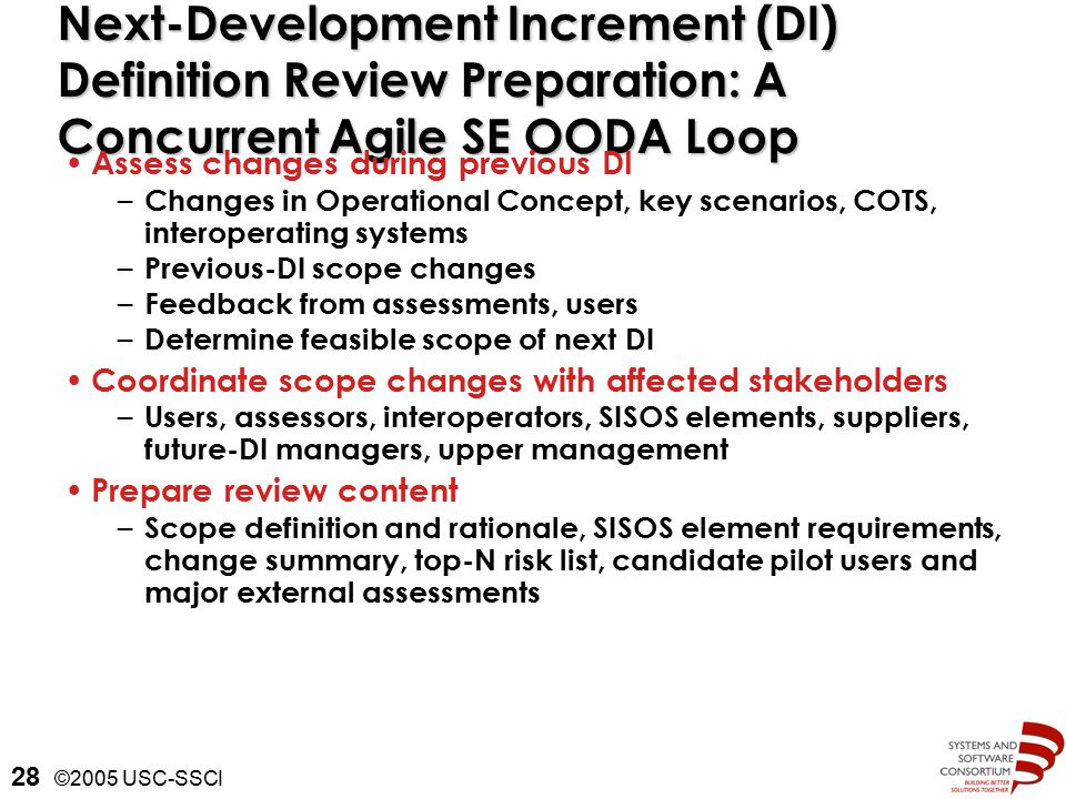 ©2005 USC-SSCI 28 Next-Development Increment (DI) Definition Review Preparation: A Concurrent Agile SE OODA Loop Assess changes during previous DI – Changes in Operational Concept, key scenarios, COTS, interoperating systems – Previous-DI scope changes – Feedback from assessments, users – Determine feasible scope of next DI Coordinate scope changes with affected stakeholders – Users, assessors, interoperators, SISOS elements, suppliers, future-DI managers, upper management Prepare review content – Scope definition and rationale, SISOS element requirements, change summary, top-N risk list, candidate pilot users and major external assessments