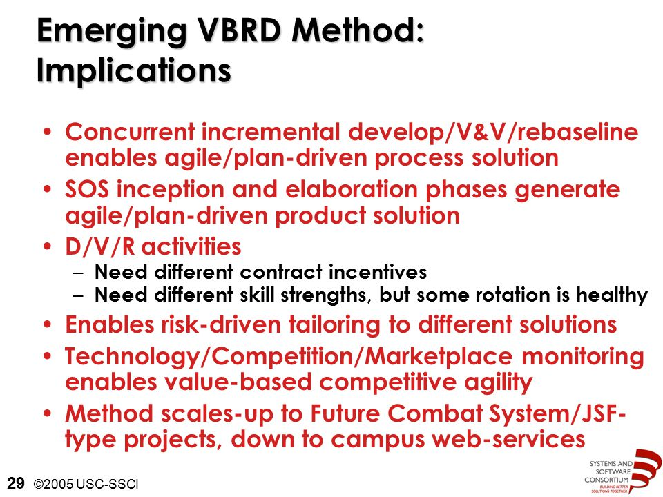 ©2005 USC-SSCI 29 Emerging VBRD Method: Implications Concurrent incremental develop/V&V/rebaseline enables agile/plan-driven process solution SOS inception and elaboration phases generate agile/plan-driven product solution D/V/R activities – Need different contract incentives – Need different skill strengths, but some rotation is healthy Enables risk-driven tailoring to different solutions Technology/Competition/Marketplace monitoring enables value-based competitive agility Method scales-up to Future Combat System/JSF- type projects, down to campus web-services