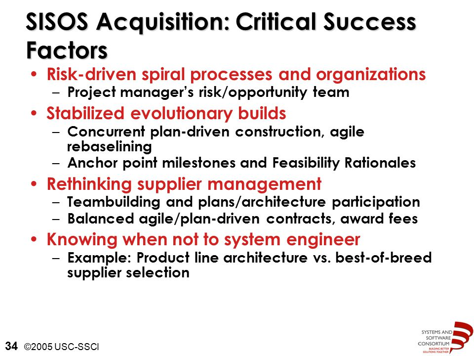 ©2005 USC-SSCI 34 SISOS Acquisition: Critical Success Factors Risk-driven spiral processes and organizations – Project manager's risk/opportunity team Stabilized evolutionary builds – Concurrent plan-driven construction, agile rebaselining – Anchor point milestones and Feasibility Rationales Rethinking supplier management – Teambuilding and plans/architecture participation – Balanced agile/plan-driven contracts, award fees Knowing when not to system engineer – Example: Product line architecture vs.