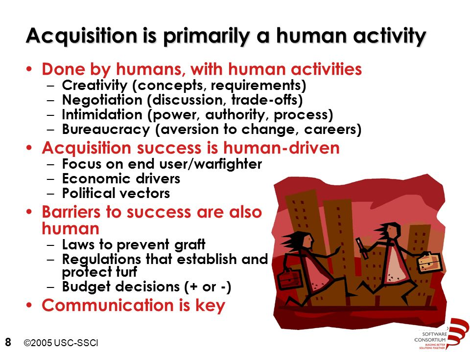 ©2005 USC-SSCI 8 Acquisition is primarily a human activity Done by humans, with human activities – Creativity (concepts, requirements) – Negotiation (discussion, trade-offs) – Intimidation (power, authority, process) – Bureaucracy (aversion to change, careers) Acquisition success is human-driven – Focus on end user/warfighter – Economic drivers – Political vectors Barriers to success are also human – Laws to prevent graft – Regulations that establish and protect turf – Budget decisions (+ or -) Communication is key
