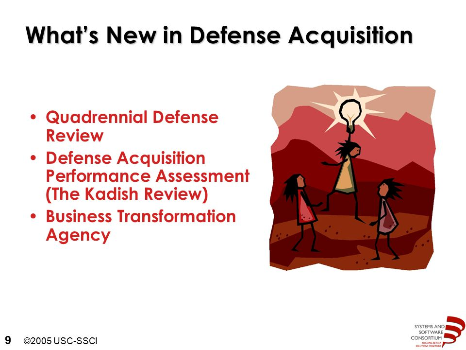 ©2005 USC-SSCI 9 What's New in Defense Acquisition Quadrennial Defense Review Defense Acquisition Performance Assessment (The Kadish Review) Business Transformation Agency