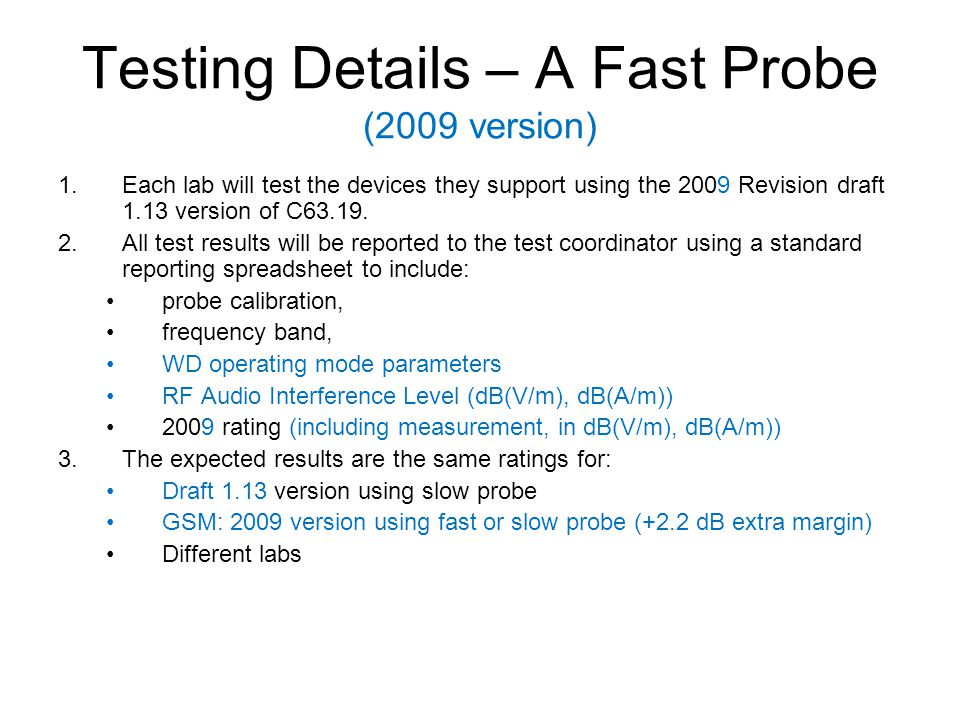 Testing Details – A Fast Probe (2009 version) 1.Each lab will test the devices they support using the 2009 Revision draft 1.13 version of C63.19. 2.Al