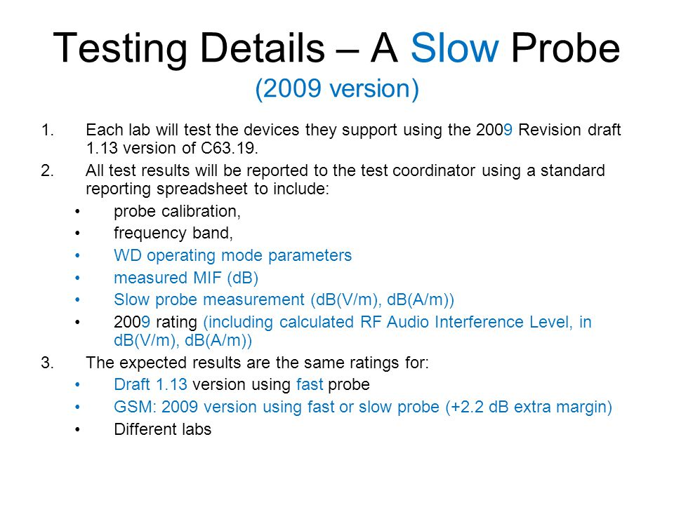 Testing Details – A Slow Probe (2009 version) 1.Each lab will test the devices they support using the 2009 Revision draft 1.13 version of C63.19. 2.Al
