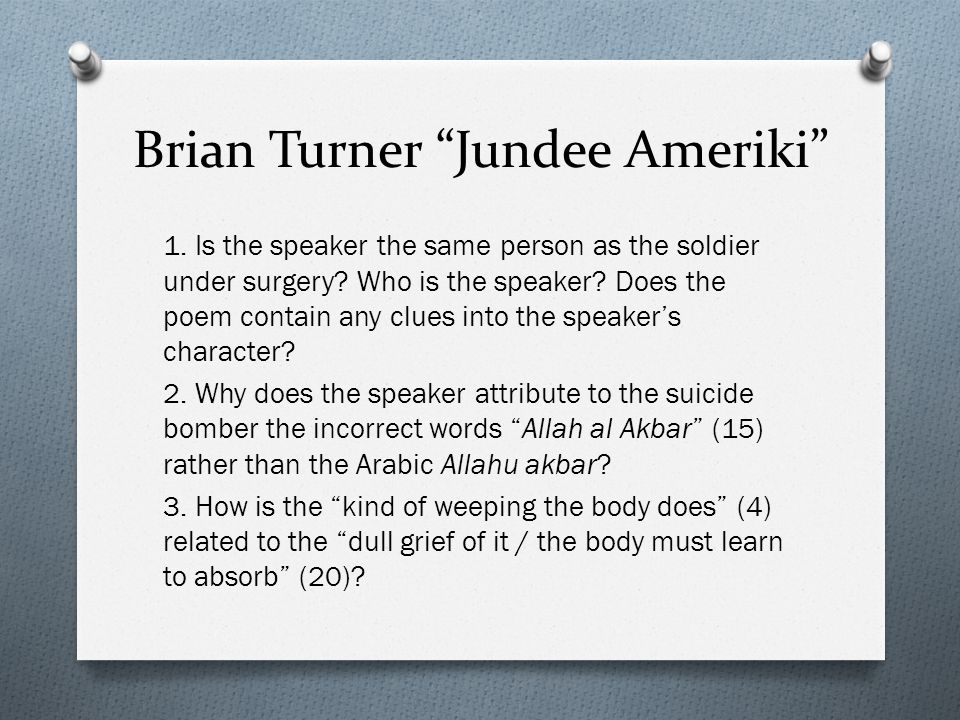 """Brian Turner """"Jundee Ameriki"""" 1. Is the speaker the same person as the soldier under surgery? Who is the speaker? Does the poem contain any clues into"""