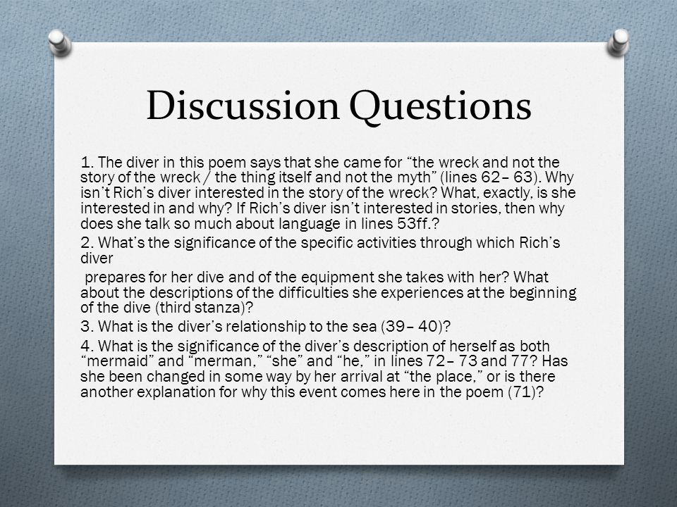 """Discussion Questions 1. The diver in this poem says that she came for """"the wreck and not the story of the wreck / the thing itself and not the myth"""" ("""