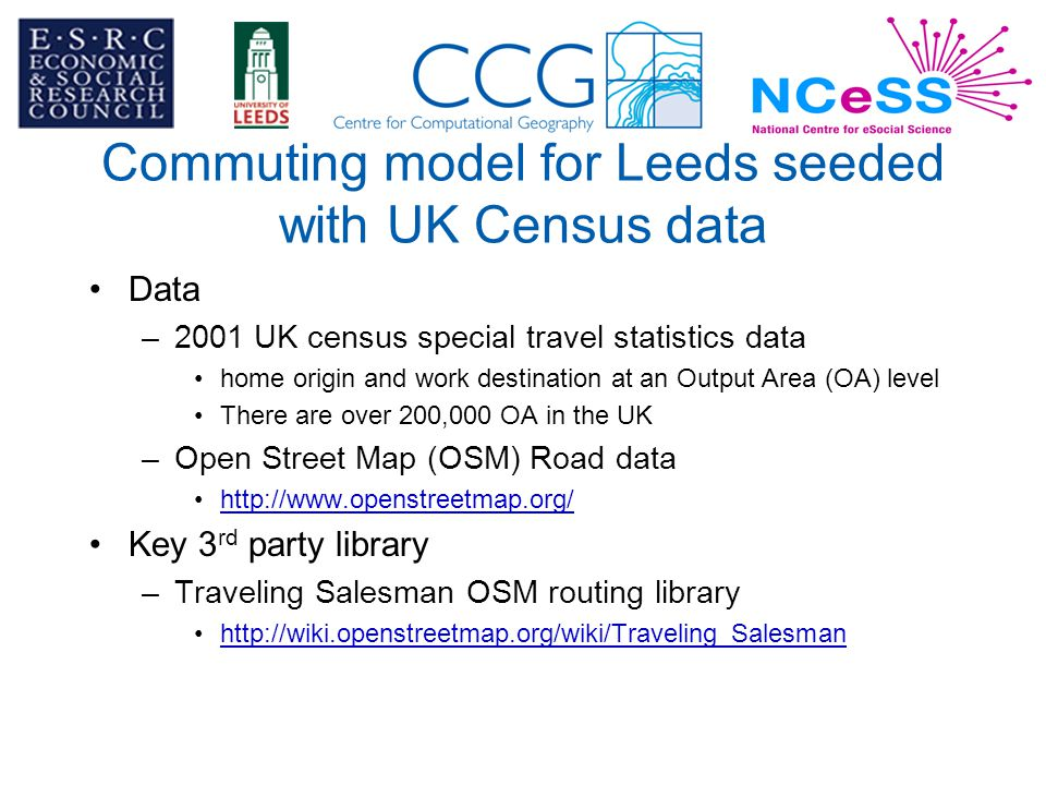 Commuting model for Leeds seeded with UK Census data Data –2001 UK census special travel statistics data home origin and work destination at an Output Area (OA) level There are over 200,000 OA in the UK –Open Street Map (OSM) Road data http://www.openstreetmap.org/ Key 3 rd party library –Traveling Salesman OSM routing library http://wiki.openstreetmap.org/wiki/Traveling_Salesman