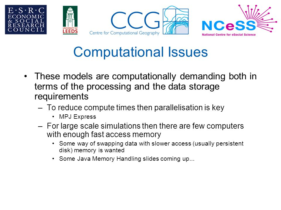 Computational Issues These models are computationally demanding both in terms of the processing and the data storage requirements –To reduce compute times then parallelisation is key MPJ Express –For large scale simulations then there are few computers with enough fast access memory Some way of swapping data with slower access (usually persistent disk) memory is wanted Some Java Memory Handling slides coming up...