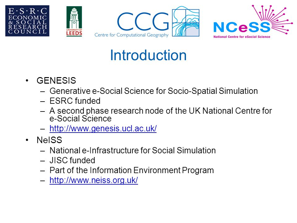 Introduction GENESIS –Generative e-Social Science for Socio-Spatial Simulation –ESRC funded –A second phase research node of the UK National Centre for e-Social Science –http://www.genesis.ucl.ac.uk/http://www.genesis.ucl.ac.uk/ NeISS –National e-Infrastructure for Social Simulation –JISC funded –Part of the Information Environment Program –http://www.neiss.org.uk/http://www.neiss.org.uk/