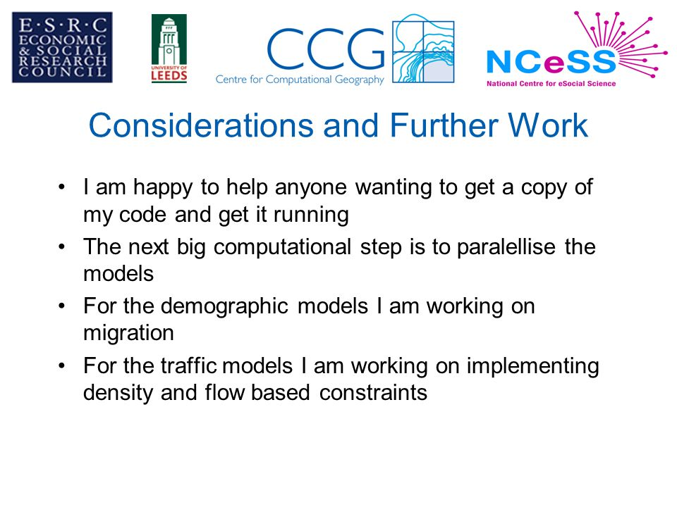 Considerations and Further Work I am happy to help anyone wanting to get a copy of my code and get it running The next big computational step is to paralellise the models For the demographic models I am working on migration For the traffic models I am working on implementing density and flow based constraints