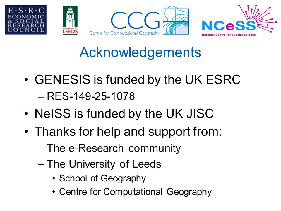 Acknowledgements GENESIS is funded by the UK ESRC –RES-149-25-1078 NeISS is funded by the UK JISC Thanks for help and support from: –The e-Research community –The University of Leeds School of Geography Centre for Computational Geography