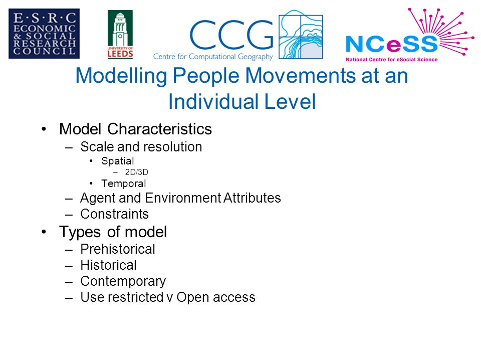 Modelling People Movements at an Individual Level Model Characteristics –Scale and resolution Spatial –2D/3D Temporal –Agent and Environment Attributes –Constraints Types of model –Prehistorical –Historical –Contemporary –Use restricted v Open access