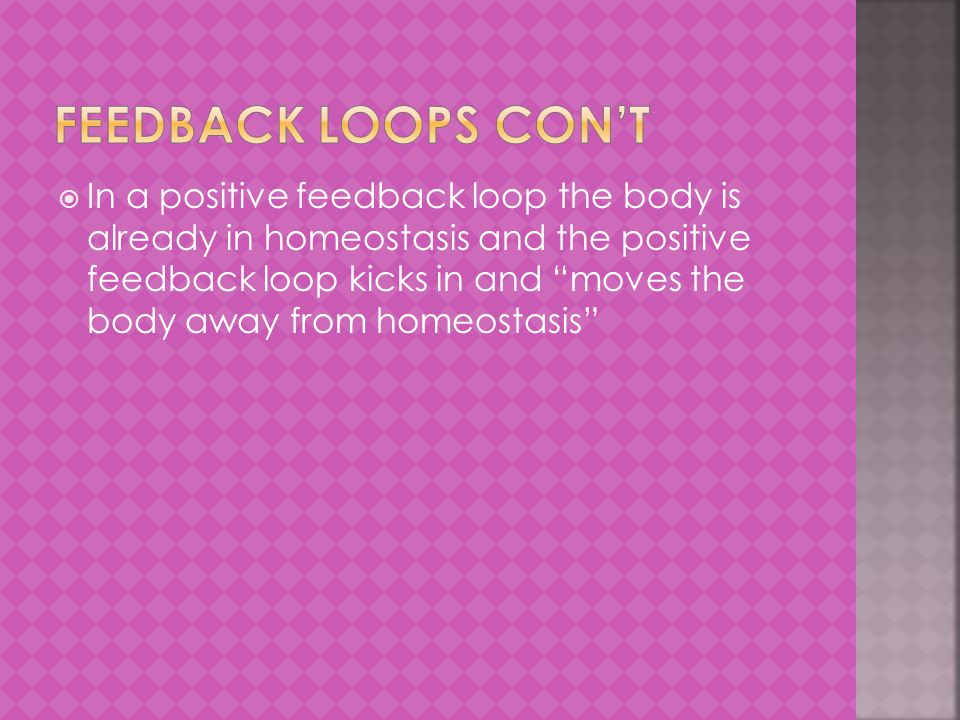  In a positive feedback loop the body is already in homeostasis and the positive feedback loop kicks in and moves the body away from homeostasis