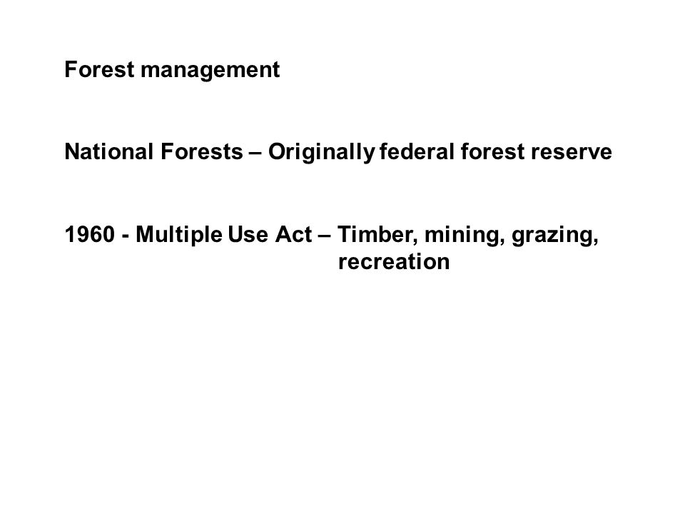 Forest management National Forests – Originally federal forest reserve 1960 - Multiple Use Act – Timber, mining, grazing, recreation