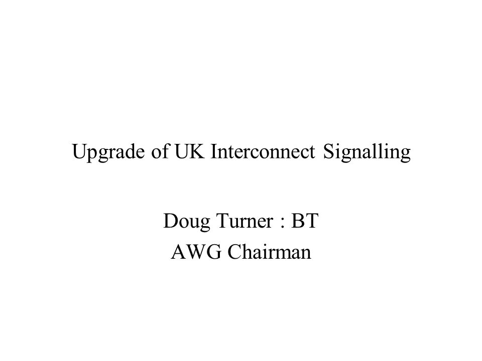 Upgrade of UK Interconnect Signalling Doug Turner : BT AWG Chairman