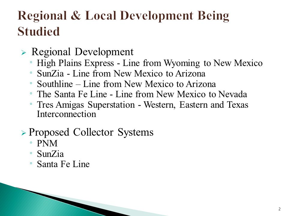  Regional Development ° High Plains Express - Line from Wyoming to New Mexico ° SunZia - Line from New Mexico to Arizona ° Southline – Line from New Mexico to Arizona ° The Santa Fe Line - Line from New Mexico to Nevada ° Tres Amigas Superstation - Western, Eastern and Texas Interconnection  Proposed Collector Systems ° PNM ° SunZia ° Santa Fe Line 2
