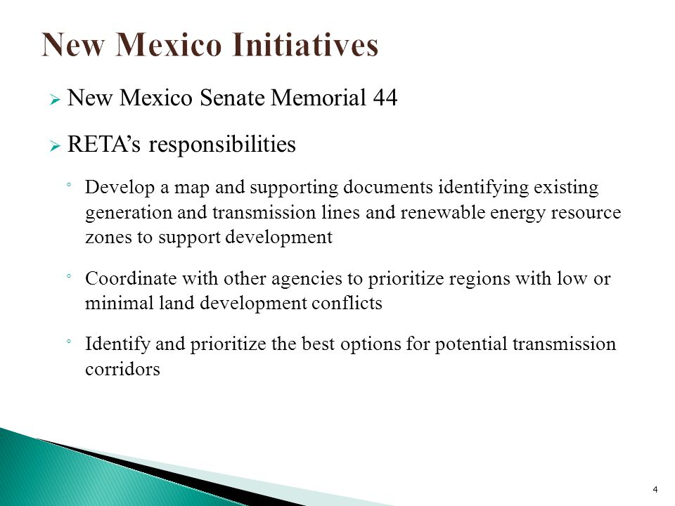  New Mexico Senate Memorial 44  RETA's responsibilities ° Develop a map and supporting documents identifying existing generation and transmission lines and renewable energy resource zones to support development ° Coordinate with other agencies to prioritize regions with low or minimal land development conflicts ° Identify and prioritize the best options for potential transmission corridors 4