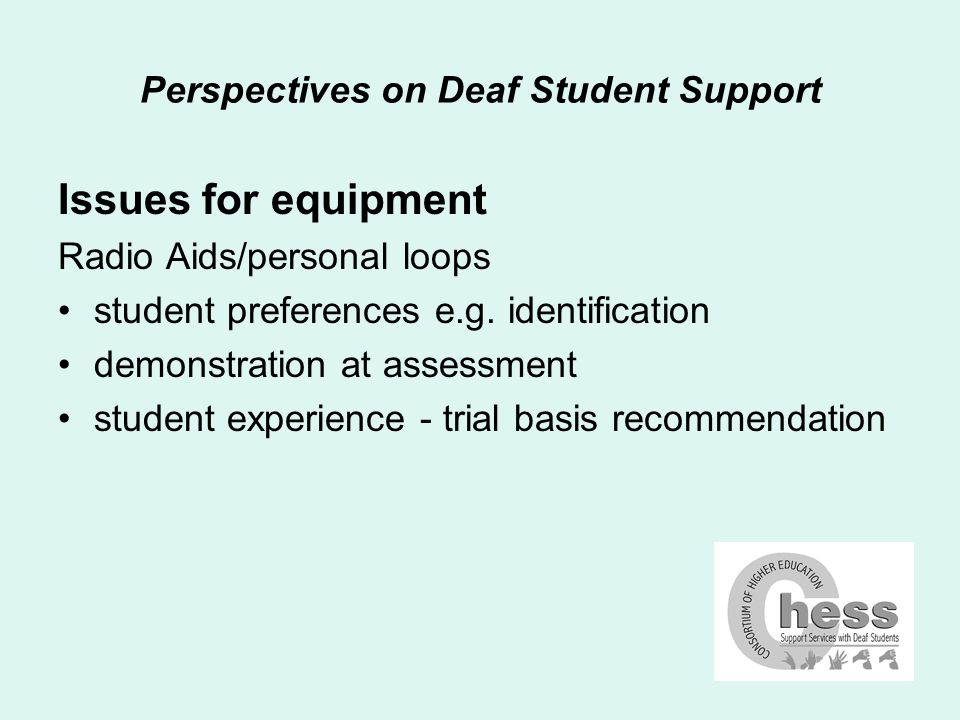 Perspectives on Deaf Student Support Issues for equipment Radio Aids/personal loops student preferences e.g.