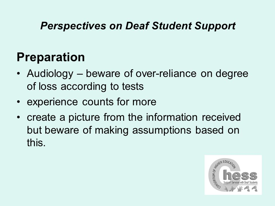 Perspectives on Deaf Student Support Preparation Audiology – beware of over-reliance on degree of loss according to tests experience counts for more create a picture from the information received but beware of making assumptions based on this.