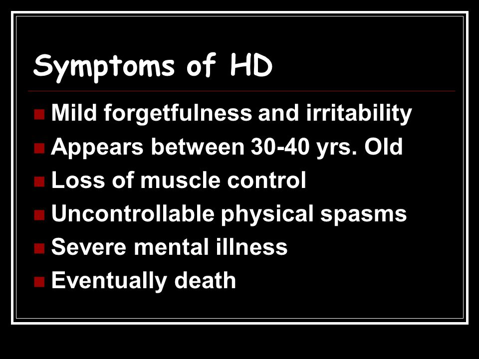 Symptoms of HD Mild forgetfulness and irritability Appears between 30-40 yrs. Old Loss of muscle control Uncontrollable physical spasms Severe mental