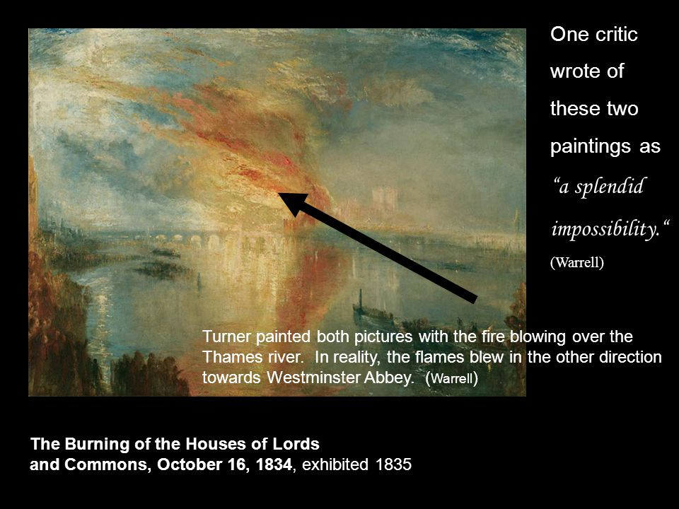 The Burning of the Houses of Lords and Commons, October 16, 1834, exhibited 1835 One critic wrote of these two paintings as a splendid impossibility. (Warrell) Turner painted both pictures with the fire blowing over the Thames river.