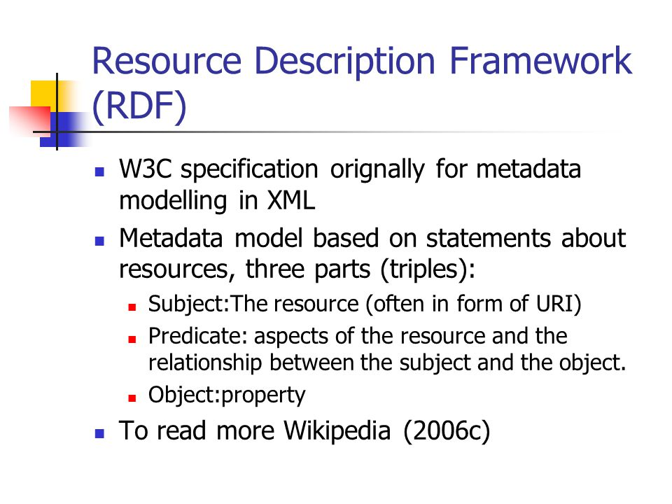 Resource Description Framework (RDF) W3C specification orignally for metadata modelling in XML Metadata model based on statements about resources, three parts (triples): Subject:The resource (often in form of URI) Predicate: aspects of the resource and the relationship between the subject and the object.