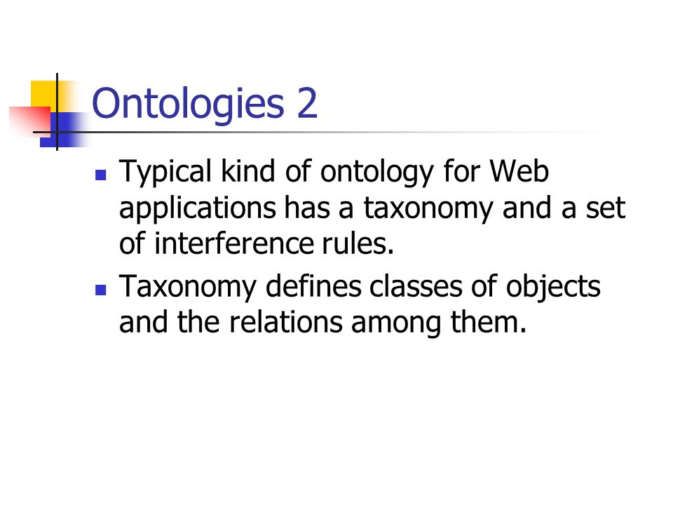 Ontologies 2 Typical kind of ontology for Web applications has a taxonomy and a set of interference rules.