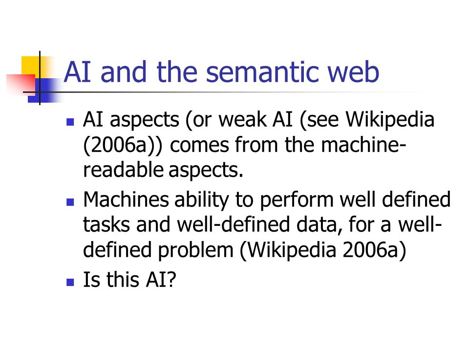 AI and the semantic web AI aspects (or weak AI (see Wikipedia (2006a)) comes from the machine- readable aspects.
