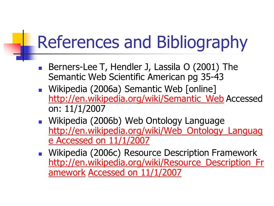 References and Bibliography Berners-Lee T, Hendler J, Lassila O (2001) The Semantic Web Scientific American pg 35-43 Wikipedia (2006a) Semantic Web [online] http://en.wikipedia.org/wiki/Semantic_Web Accessed on: 11/1/2007 http://en.wikipedia.org/wiki/Semantic_Web Wikipedia (2006b) Web Ontology Language http://en.wikipedia.org/wiki/Web_Ontology_Languag e Accessed on 11/1/2007 http://en.wikipedia.org/wiki/Web_Ontology_Languag e Accessed on 11/1/2007 Wikipedia (2006c) Resource Description Framework http://en.wikipedia.org/wiki/Resource_Description_Fr amework Accessed on 11/1/2007 http://en.wikipedia.org/wiki/Resource_Description_Fr ameworkAccessed on 11/1/2007