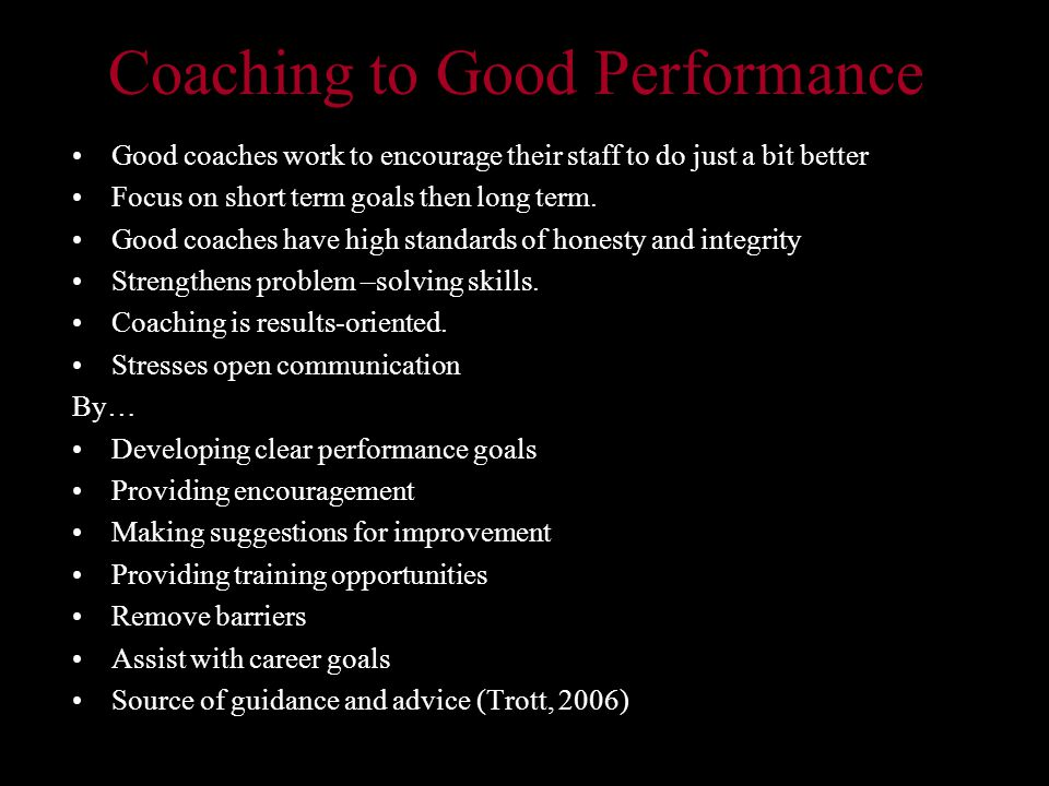 Coaching to Good Performance Good coaches work to encourage their staff to do just a bit better Focus on short term goals then long term.