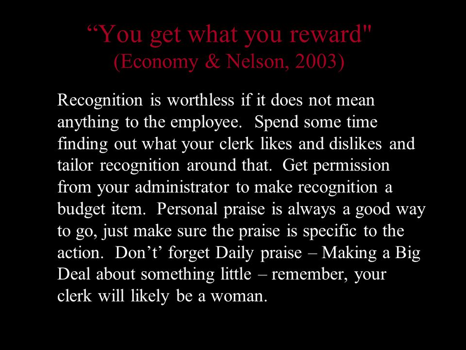 You get what you reward (Economy & Nelson, 2003) Recognition is worthless if it does not mean anything to the employee.
