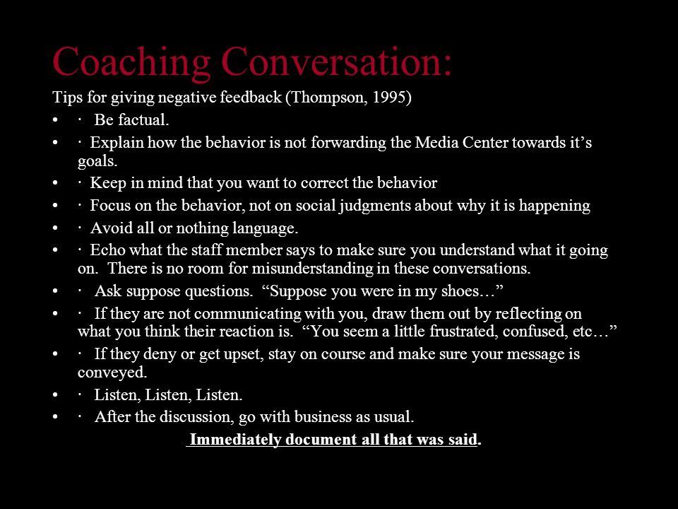 Coaching Conversation: Tips for giving negative feedback (Thompson, 1995) · Be factual.