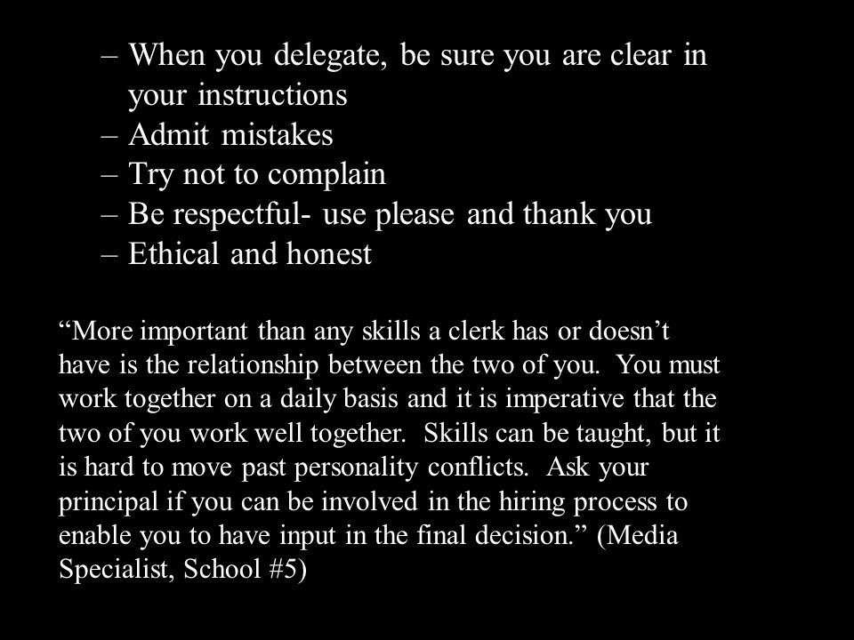 –When you delegate, be sure you are clear in your instructions –Admit mistakes –Try not to complain –Be respectful- use please and thank you –Ethical and honest More important than any skills a clerk has or doesn't have is the relationship between the two of you.