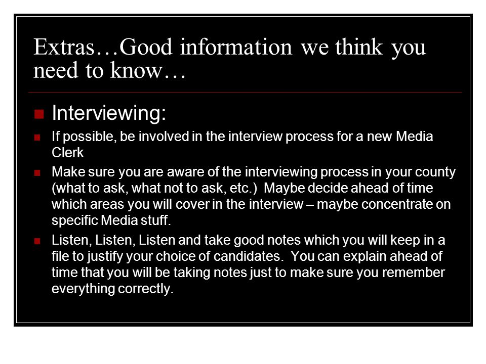 Extras…Good information we think you need to know… Interviewing: If possible, be involved in the interview process for a new Media Clerk Make sure you are aware of the interviewing process in your county (what to ask, what not to ask, etc.) Maybe decide ahead of time which areas you will cover in the interview – maybe concentrate on specific Media stuff.