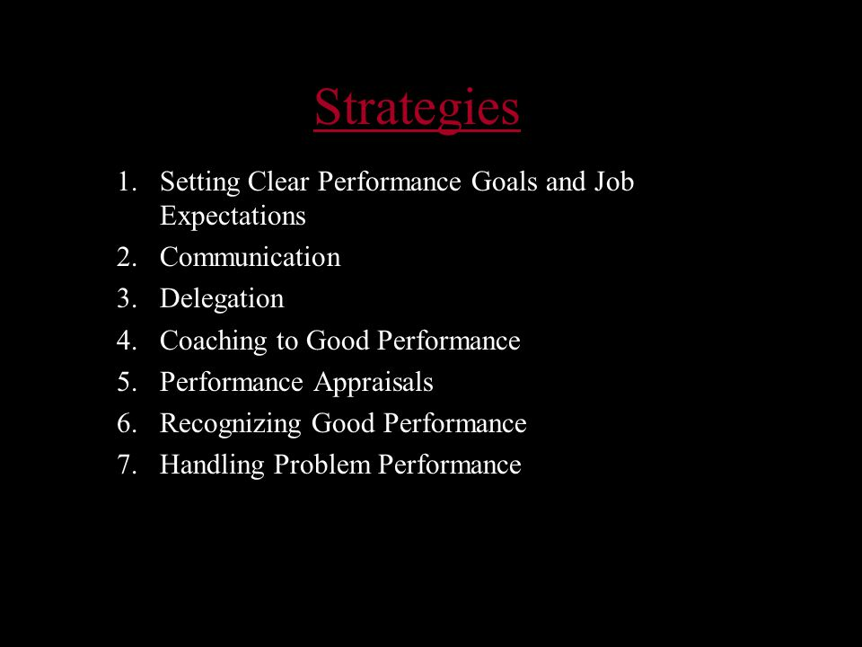 Strategies 1.Setting Clear Performance Goals and Job Expectations 2.Communication 3.Delegation 4.Coaching to Good Performance 5.Performance Appraisals 6.Recognizing Good Performance 7.Handling Problem Performance