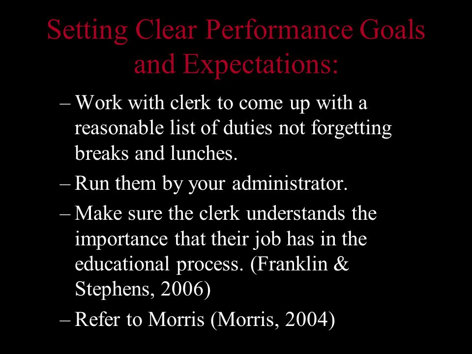 Setting Clear Performance Goals and Expectations: –Work with clerk to come up with a reasonable list of duties not forgetting breaks and lunches.