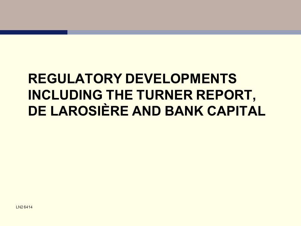 REGULATORY DEVELOPMENTS INCLUDING THE TURNER REPORT, DE LAROSIÈRE AND BANK CAPITAL LN2 6414