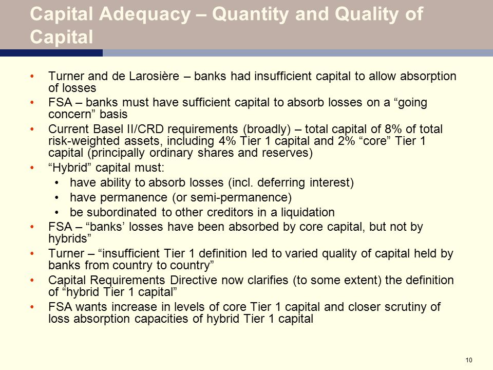 10 Capital Adequacy – Quantity and Quality of Capital Turner and de Larosière – banks had insufficient capital to allow absorption of losses FSA – ban