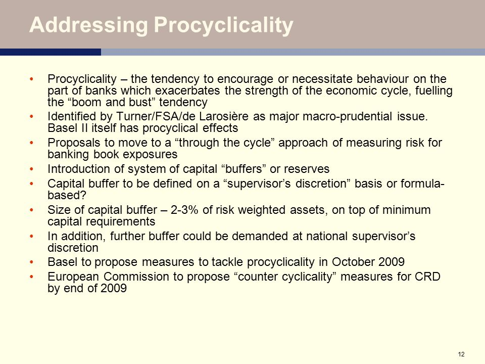12 Addressing Procyclicality Procyclicality – the tendency to encourage or necessitate behaviour on the part of banks which exacerbates the strength o