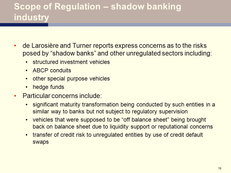 """19 Scope of Regulation – shadow banking industry de Larosière and Turner reports express concerns as to the risks posed by """"shadow banks"""" and other un"""