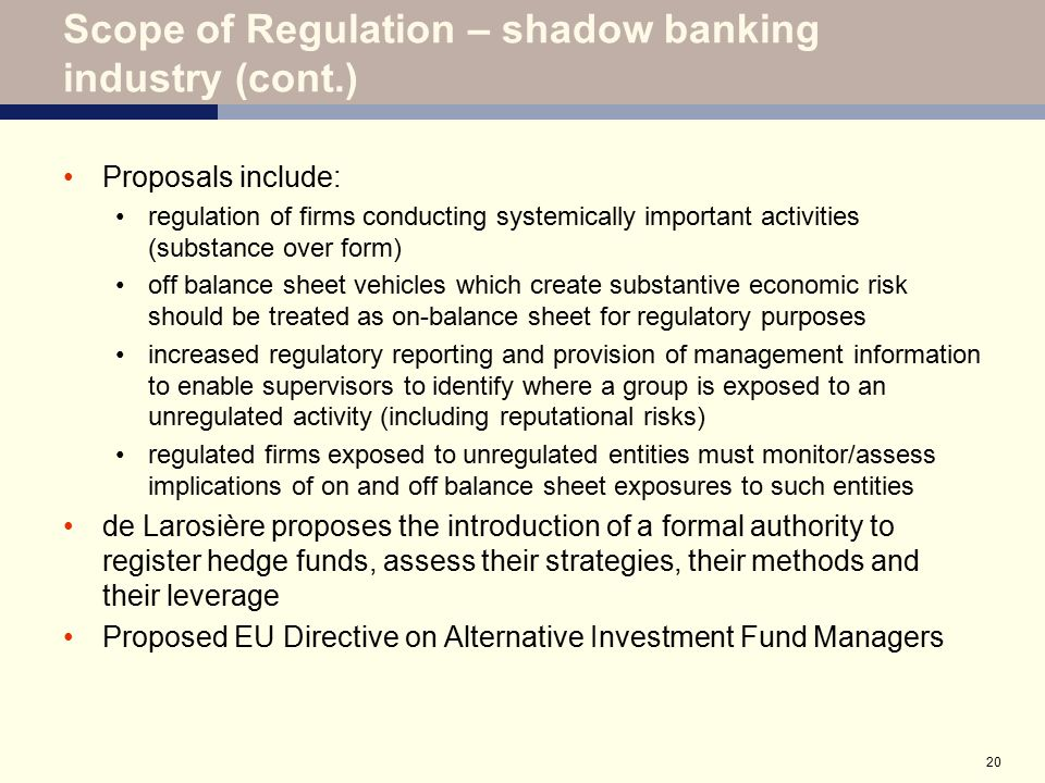 20 Scope of Regulation – shadow banking industry (cont.) Proposals include: regulation of firms conducting systemically important activities (substanc