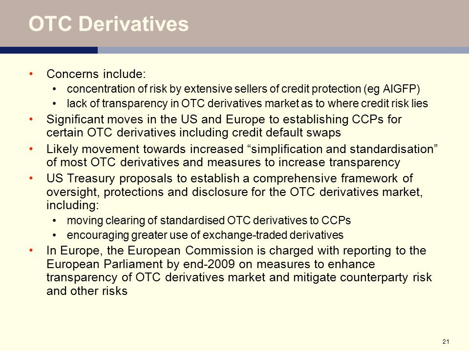 21 OTC Derivatives Concerns include: concentration of risk by extensive sellers of credit protection (eg AIGFP) lack of transparency in OTC derivative